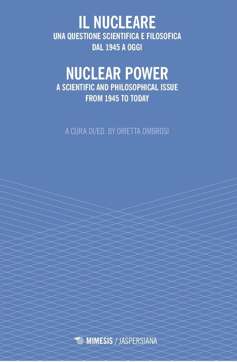 """O. Ombrosi (a cura di/ed.), """"IL NUCLEARE. UNA QUESTIONE SCIENTIFICA E FILOSOFICA DAL 1945 A OGGI"""" """"NUCLEAR POWER. A SCIENTIFIC AND PHILOSOPHICAL ISSUE FROM 1945 TO TODAY"""", Jaspersiana, Mimesis, Milano 2020"""